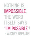 Nothing is Impossible the Word itself says I'm Possible! --Audrey Hepburn